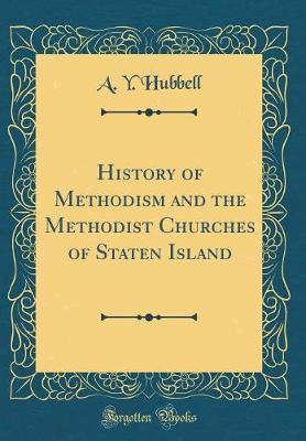 History of Methodism and the Methodist Churches of Staten Island (Classic Reprint) by A Y Hubbell