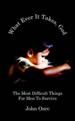 What Ever It Takes, God: The Most Difficult Things for Men to Survive by John Oarc image
