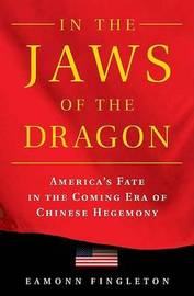In the Jaws of the Dragon: America's Fate in the Coming Era of Chinese Hegemony by Eamonn Fingleton image