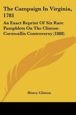The Campaign in Virginia, 1781: An Exact Reprint of Six Rare Pamphlets on the Clinton-Cornwallis Controversy (1888) by Henry Clinton, Sir image