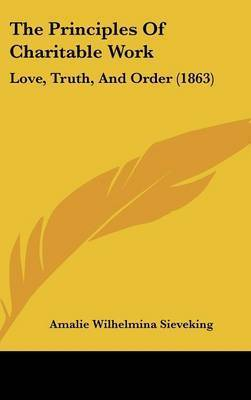 The Principles Of Charitable Work: Love, Truth, And Order (1863) by Amalie Wilhelmina Sieveking