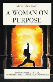 A Woman on Purpose - Spiritually Full, Financially Free & Confidently Unstoppable by Alexandra Gold