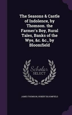 The Seasons & Castle of Indolence, by Thomson. the Farmer's Boy, Rural Tales, Banks of the Wye, &C. &C., by Bloomfield by James Thomson