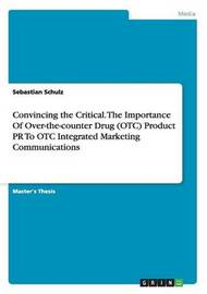 Convincing the Critical. the Importance of Over-The-Counter Drug (OTC) Product PR to OTC Integrated Marketing Communications by Sebastian Schulz