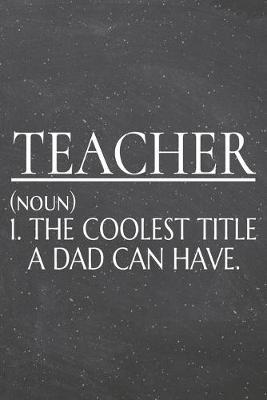 Teacher (noun) 1. The Coolest Title A Dad Can Have. by Teacher Notebooks