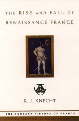 The Rise and Fall of Renaissance France by R.J. Knecht