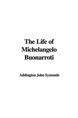 The Life of Michelangelo Buonarroti by Addington John Symonds