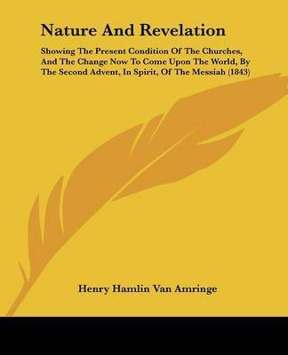 Nature And Revelation: Showing The Present Condition Of The Churches, And The Change Now To Come Upon The World, By The Second Advent, In Spirit, Of The Messiah (1843) by Henry Hamlin Van Amringe