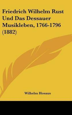 Friedrich Wilhelm Rust Und Das Dessauer Musikleben, 1766-1796 (1882) by Wilhelm Hosaus