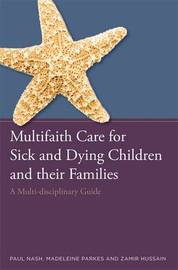 Multifaith Care for Sick and Dying Children and their Families by Paul Nash