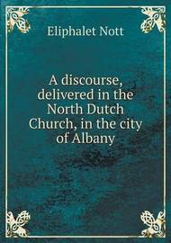 A Discourse, Delivered in the North Dutch Church, in the City of Albany by Eliphalet Nott