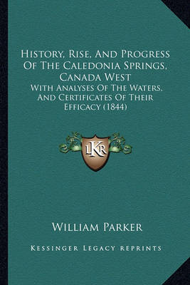 History, Rise, and Progress of the Caledonia Springs, Canada West: With Analyses of the Waters, and Certificates of Their Efficacy (1844) by William Parker