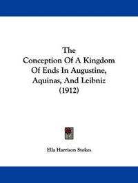 The Conception of a Kingdom of Ends in Augustine, Aquinas, and Leibniz (1912) by Ella Harrison Stokes