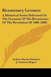 Bicentenary Lectures: A Historical Series Delivered on the Occasion of the Bicentenary of the Revolution of 1688 (1889) by Andrew Martin Fairbairn
