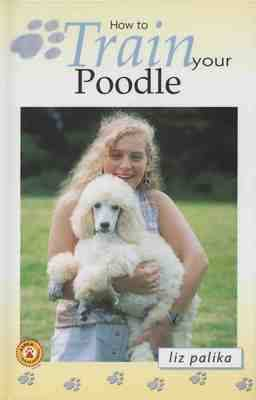 How to Train Your Poodle by Liz Palika
