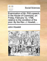 Examination of Mr. Pitt's Speech, in the House of Commons, on Friday, February 12, 1796, Relative to the Condition of the Poor. by the Rev. J. Howlett, by John Howlett