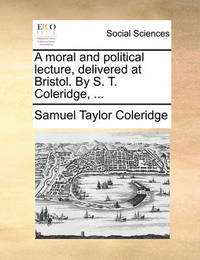 A Moral and Political Lecture, Delivered at Bristol. by S. T. Coleridge, ... by Samuel Taylor Coleridge