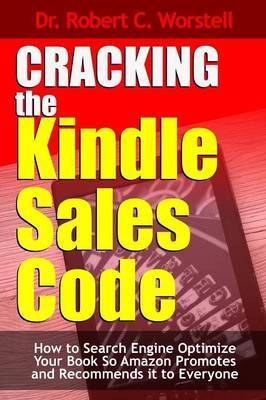 Cracking the Kindle Sales Code: How to Search Engine Optimize Your Book So Amazon Promotes and Recommends it to Everyone by Robert C. Worstell image