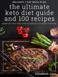 The Ultimate Keto Diet Guide & 100 Recipes by Elizabeth Jane