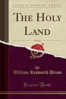 The Holy Land, Vol. 2 of 2 (Classic Reprint) by William Hepworth Dixon
