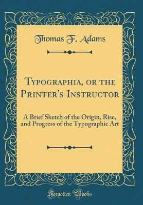 Typographia, or the Printer's Instructor by Thomas F Adams