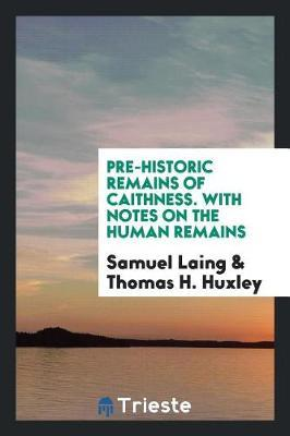 Pre-Historic Remains of Caithness. with Notes on the Human Remains by Samuel Laing