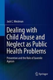 Dealing with Child Abuse and Neglect as Public Health Problems by Jack C Westman