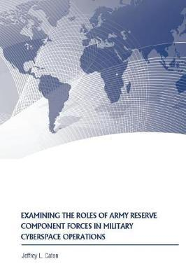 Examining the Roles of Army Reserve Component Forces in Military Cyberspace Operations by Jeffrey L Caton