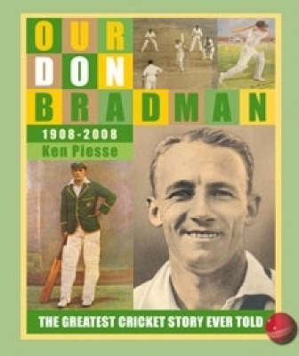Our Don Bradman 1908-2008: The Greatest Cricket Story Ever Told by Ken Piesse image