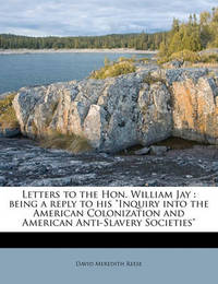 "Letters to the Hon. William Jay: Being a Reply to His ""Inquiry Into the American Colonization and American Anti-Slavery Societies"" by David Meredith Reese"