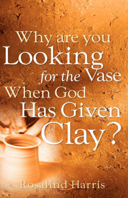 Why Are You Looking for the Vase When God Has Given Clay? by Rosalind Harris