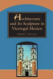 Architecture and Its Sculpture in Viceregal Mexico by Robert Mullen