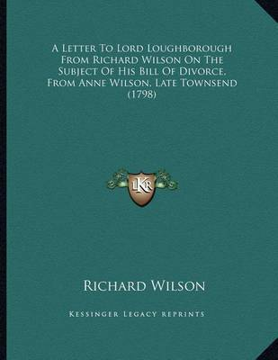 A Letter to Lord Loughborough from Richard Wilson on the Subject of His Bill of Divorce, from Anne Wilson, Late Townsend (1798) by Richard Wilson image