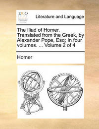 The Iliad of Homer. Translated from the Greek, by Alexander Pope, Esq; In Four Volumes. ... Volume 2 of 4 by Homer