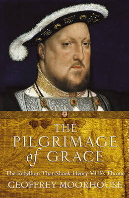 The Pilgrimage of Grace, 1536-7 by Geoffrey Moorhouse
