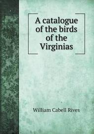 A Catalogue of the Birds of the Virginias by William Cabell Rives