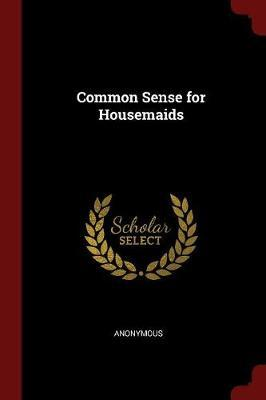 Common Sense for Housemaids by * Anonymous