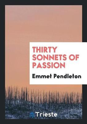 Thirty Sonnets of Passion by Emmet Pendleton image