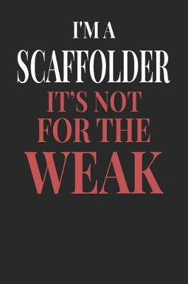 I'm A Scaffolder It's Not For The Weak by Maximus Designs