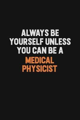 Always Be Yourself Unless You Can Be A Medical Physicist by Camila Cooper