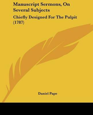Manuscript Sermons, On Several Subjects: Chiefly Designed For The Pulpit (1787) by Daniel Pape image