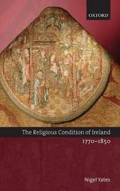 The Religious Condition of Ireland 1770-1850 by Nigel Yates