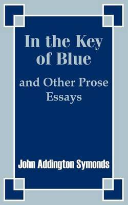 In the Key of Blue and Other Prose Essays by John Addington Symonds by John Addington Symonds