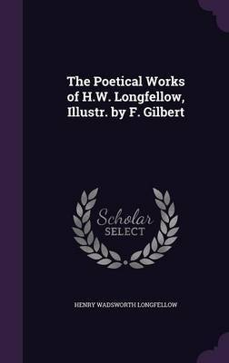 The Poetical Works of H.W. Longfellow, Illustr. by F. Gilbert by Henry Wadsworth Longfellow