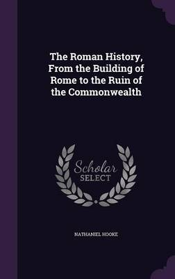 The Roman History, from the Building of Rome to the Ruin of the Commonwealth by Nathaniel Hooke