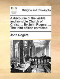 A Discourse of the Visible and Invisible Church of Christ. ... by John Rogers, ... the Third Edition Corrected by John Rogers