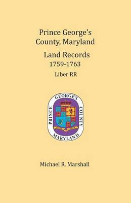Prince George's County, Maryland, Land Records 1759-1763 by Michael R Marshall