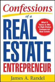 Confessions of a Real Estate Entrepreneur: What It Takes to Win in High-Stakes Commercial Real Estate by James A Randel