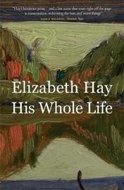 His Whole Life by Elizabeth Hay