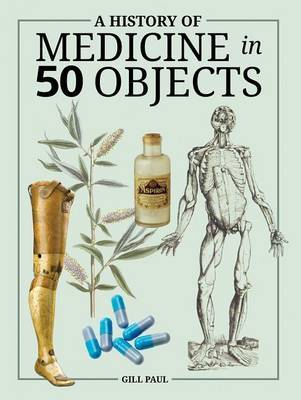 A History of Medicine in 50 Objects by Gill Paul image